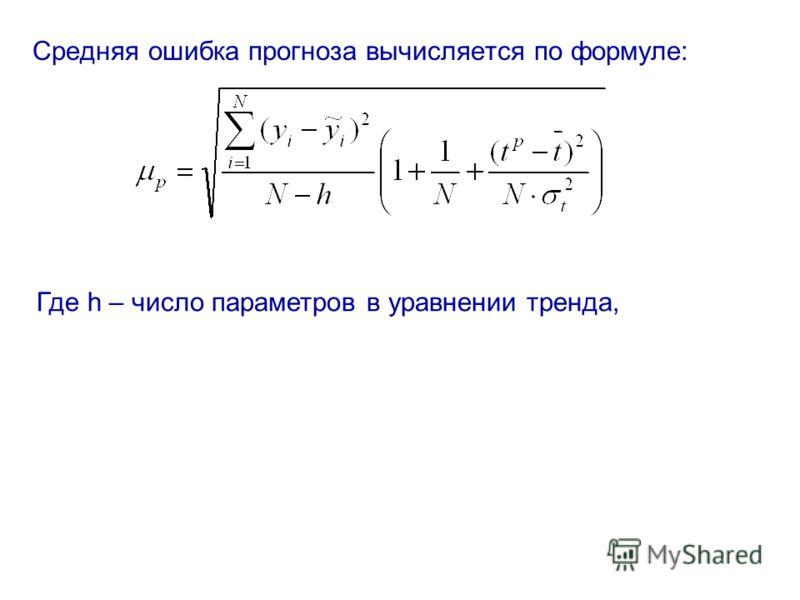 Средняя ошибка прогноза вычисляется по формуле: Где h – число параметров в уравнении тренда,