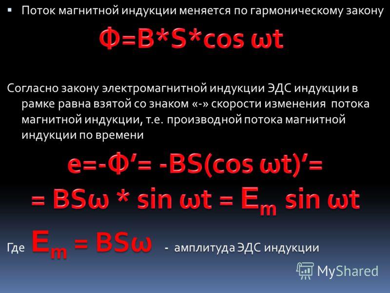 Поток магнитной индукции меняется по гармоническому закону Согласно закону электромагнитной индукции ЭДС индукции в рамке равна взятой со знаком «-» скорости изменения потока магнитной индукции, т.е. производной потока магнитной индукции по времени E