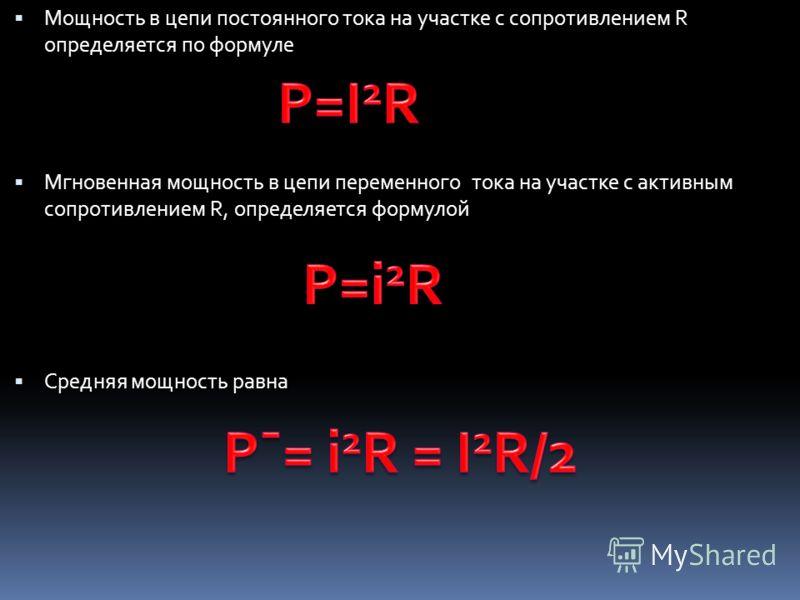 Мощность в цепи постоянного тока на участке с сопротивлением R определяется по формуле Мгновенная мощность в цепи переменного тока на участке с активным сопротивлением R, определяется формулой Средняя мощность равна