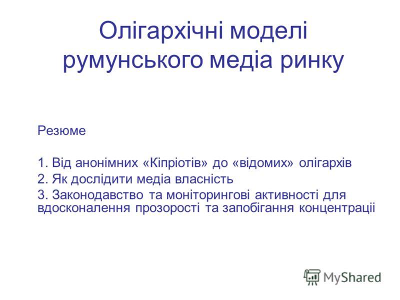 Олігархічні моделі румунського медіа ринку Резюме 1. Від анонімних «Кіпріотів» до «відомих» олігархів 2. Як дослідити медіа власність 3. Законодавство та моніторингові активності для вдосконалення прозорості та запобігання концентраціі
