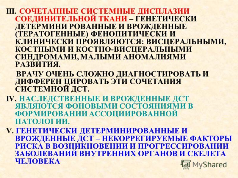 III. СОЧЕТАННЫЕ СИСТЕМНЫЕ ДИСПЛАЗИИ СОЕДИНИТЕЛЬНОЙ ТКАНИ – ГЕНЕТИЧЕСКИ ДЕТЕРМИНИ РОВАННЫЕ И ВРОЖДЕННЫЕ (ТЕРАТОГЕННЫЕ) ФЕНОПИТИЧЕСКИ И КЛИНИЧЕСКИ ПРОЯВЛЯЮТСЯ: ВИСЦЕРАЛЬНЫМИ, КОСТНЫМИ И КОСТНО-ВИСЦЕРАЛЬНЫМИ СИНДРОМАМИ, МАЛЫМИ АНОМАЛИЯМИ РАЗВИТИЯ. ВРАЧУ