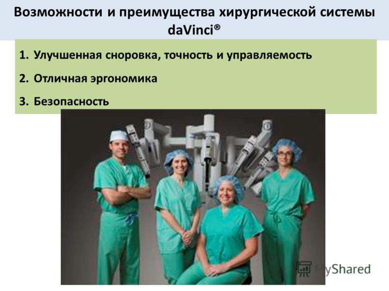 Возможности и преимущества хирургической системы daVinci® 1.Улучшенная сноровка, точность и управляемость 2.Отличная эргономика 3.Безопасность