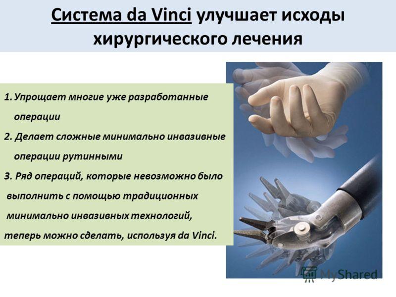 Система da Vinci улучшает исходы хирургического лечения 1.Упрощает многие уже разработанные операции 2. Делает сложные минимально инвазивные операции рутинными 3. Ряд операций, которые невозможно было выполнить с помощью традиционных минимально инваз