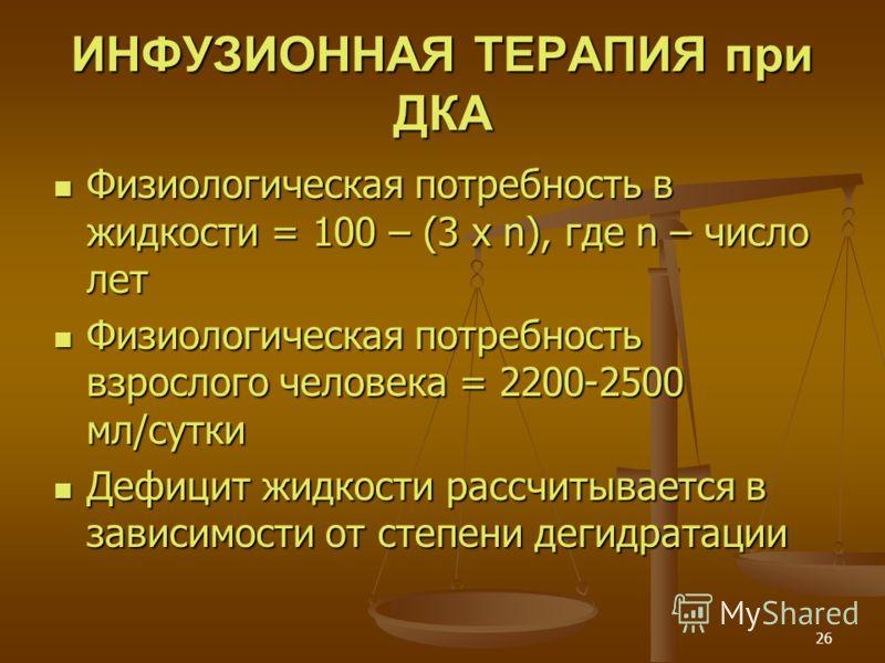 26 ИНФУЗИОННАЯ ТЕРАПИЯ при ДКА Физиологическая потребность в жидкости = 100 – (3 x n), где n – число лет Физиологическая потребность в жидкости = 100 – (3 x n), где n – число лет Физиологическая потребность взрослого человека = 2200-2500 мл/сутки Физ