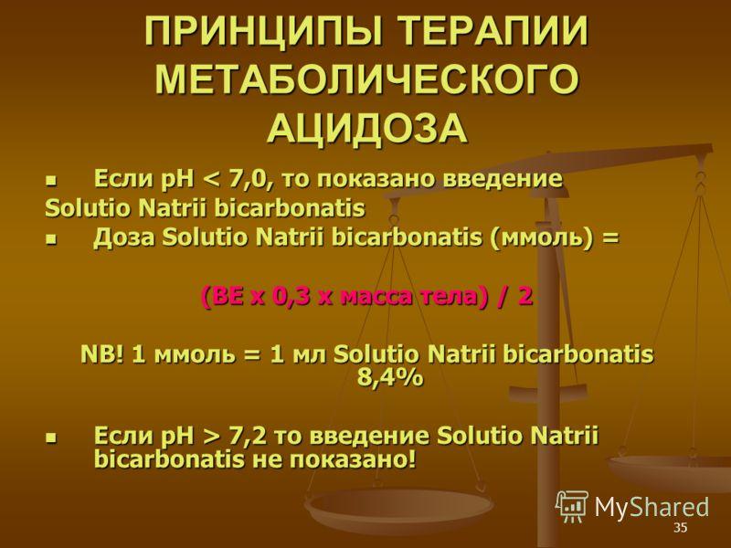 35 ПРИНЦИПЫ ТЕРАПИИ МЕТАБОЛИЧЕСКОГО АЦИДОЗА Если рН < 7,0, то показано введение Если рН < 7,0, то показано введение Solutio Natrii bicarbonatis Доза Solutio Natrii bicarbonatis (ммоль) = Доза Solutio Natrii bicarbonatis (ммоль) = (BE x 0,3 x масса те
