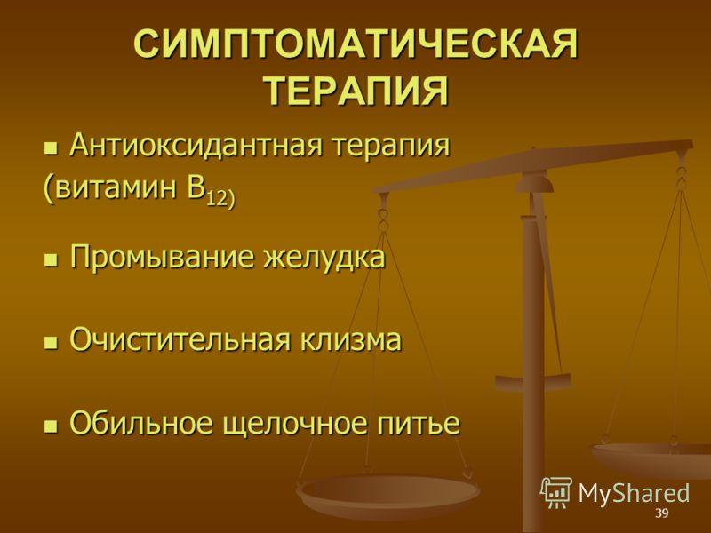 39 СИМПТОМАТИЧЕСКАЯ ТЕРАПИЯ Антиоксидантная терапия Антиоксидантная терапия (витамин B 12) Промывание желудка Промывание желудка Очистительная клизма Очистительная клизма Обильное щелочное питье Обильное щелочное питье
