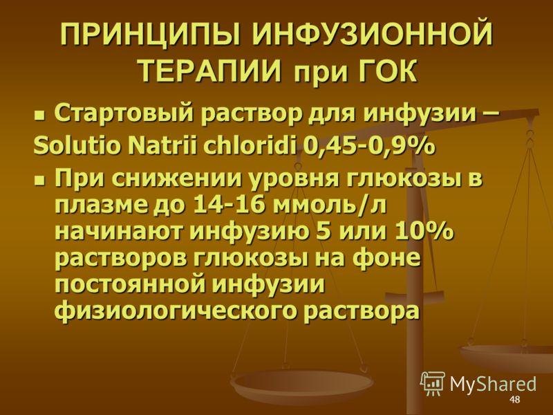 48 ПРИНЦИПЫ ИНФУЗИОННОЙ ТЕРАПИИ при ГОК Стартовый раствор для инфузии – Стартовый раствор для инфузии – Solutio Natrii chloridi 0,45-0,9% При снижении уровня глюкозы в плазме до 14-16 ммоль/л начинают инфузию 5 или 10% растворов глюкозы на фоне посто
