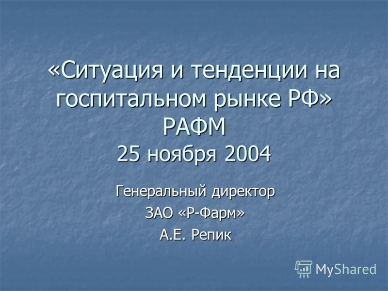 «Ситуация и тенденции на госпитальном рынке РФ» РАФМ 25 ноября 2004 Генеральный директор ЗАО «Р-Фарм» А.Е. Репик