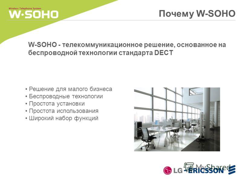 Решение для малого бизнеса Беспроводные технологии Простота установки Простота использования Широкий набор функций Почему W-SOHO W-SOHO - телекоммуникационное решение, основанное на беспроводной технологии стандарта DECT