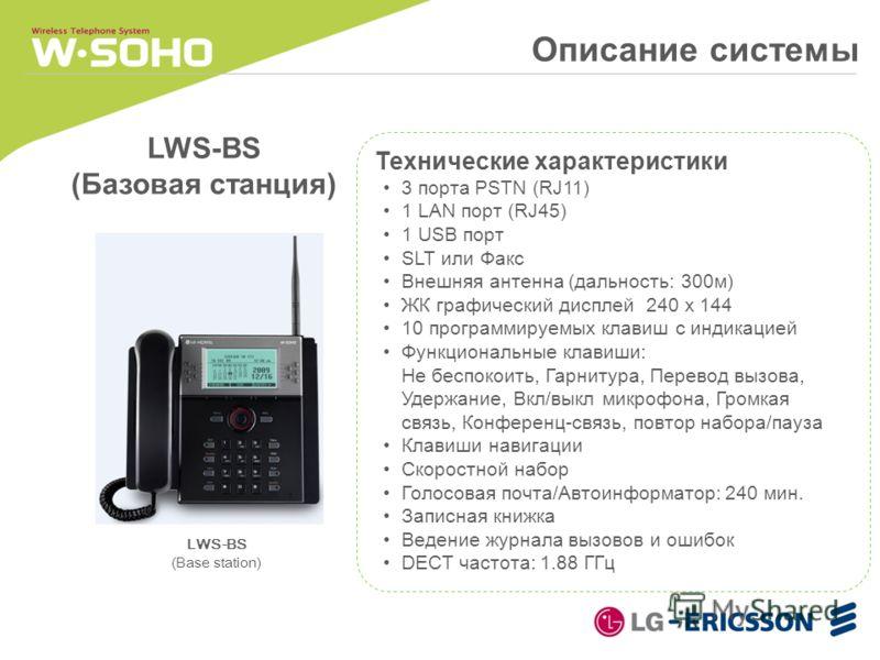 Описание системы LWS-BS (Базовая станция) Технические характеристики 3 порта PSTN (RJ11) 1 LAN порт (RJ45) 1 USB порт SLT или Факс Внешняя антенна (дальность: 300м) ЖК графический дисплей 240 x 144 10 программируемых клавиш с индикацией Функциональны