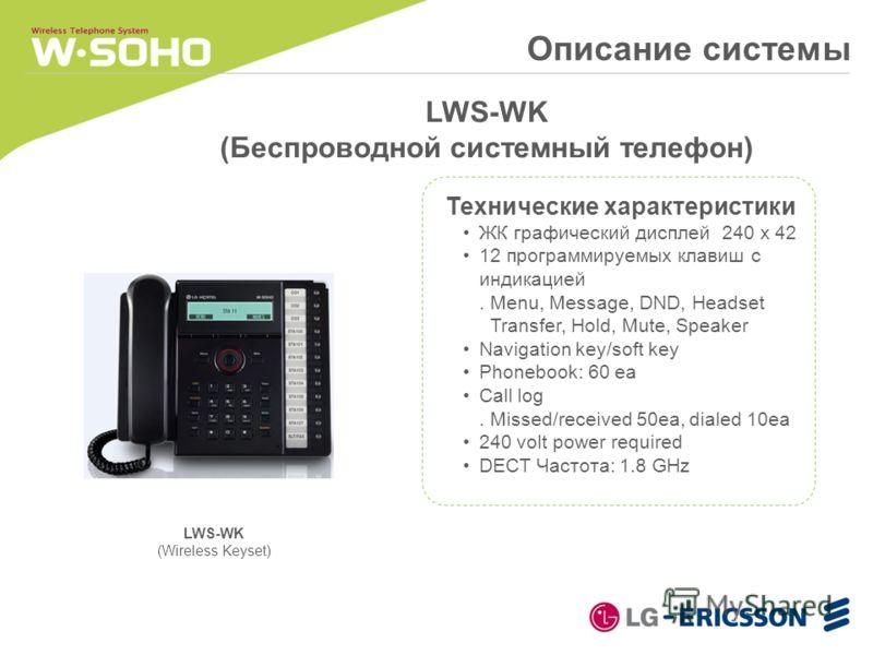 Описание системы LWS-WK (Беспроводной системный телефон) Технические характеристики ЖК графический дисплей 240 x 42 12 программируемых клавиш с индикацией. Menu, Message, DND, Headset Transfer, Hold, Mute, Speaker Navigation key/soft key Phonebook: 6