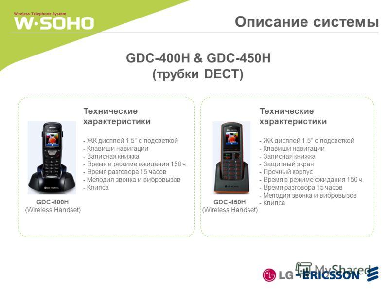 GDC-400H & GDC-450H (трубки DECT) Технические характеристики - ЖК дисплей 1.5 с подсветкой - Клавиши навигации - Записная книжка - Время в режиме ожидания 150 ч. - Время разговора 15 часов - Мелодия звонка и вибровызов - Клипса Технические характерис