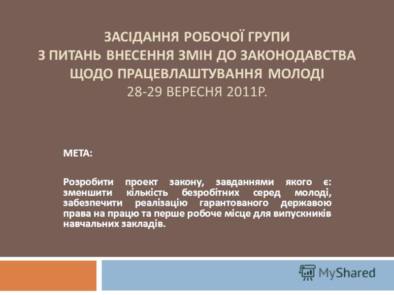 ЗАСІДАННЯ РОБОЧОЇ ГРУПИ З ПИТАНЬ ВНЕСЕННЯ ЗМІН ДО ЗАКОНОДАВСТВА ЩОДО ПРАЦЕВЛАШТУВАННЯ МОЛОДІ 28-29 ВЕРЕСНЯ 2011 Р. МЕТА : Розробити проект закону, завданнями якого є : зменшити кількість безробітних серед молоді, забезпечити реалізацію гарантованого