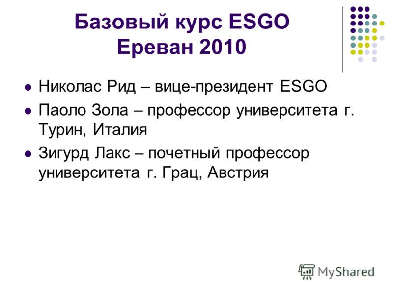 Базовый курс ESGO Ереван 2010 Николас Рид – вице-президент ESGO Паоло Зола – профессор университета г. Турин, Италия Зигурд Лакс – почетный профессор университета г. Грац, Австрия