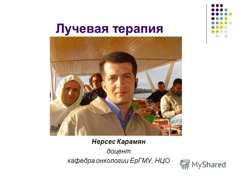 Лучевая терапия Нерсес Карамян доцент кафедра онкологии ЕрГМУ, НЦО