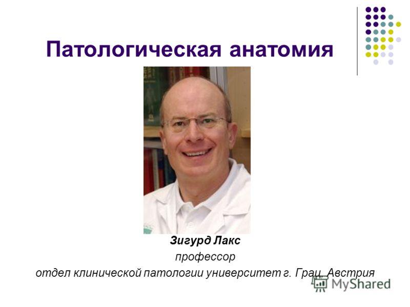 Патологическая анатомия Зигурд Лакс профессор отдел клинической патологии университет г. Грац, Австрия