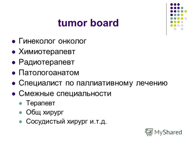 tumor board Гинеколог онколог Химиотерапевт Радиотерапевт Патологоанатом Специалист по паллиативному лечению Смежные специальности Терапевт Общ хирург Сосудистый хирург и.т.д.