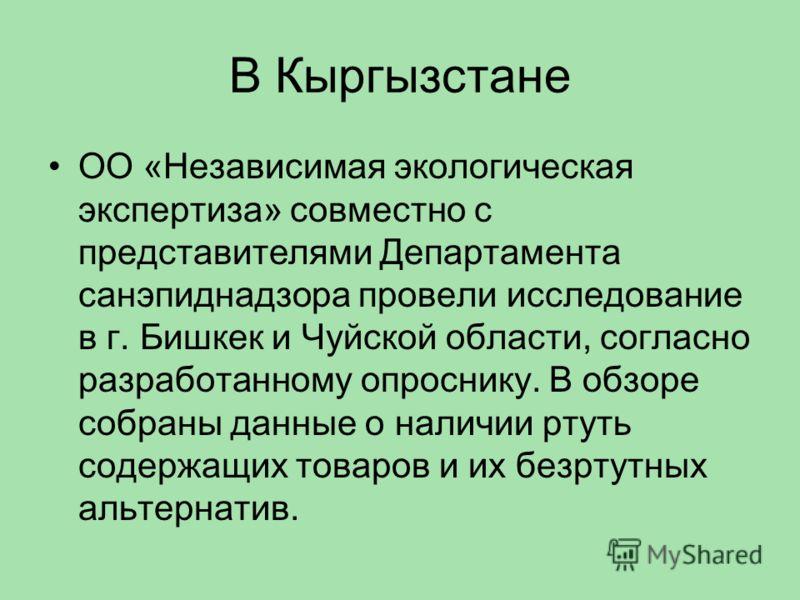 В Кыргызстане ОО «Независимая экологическая экспертиза» совместно с представителями Департамента санэпиднадзора провели исследование в г. Бишкек и Чуйской области, согласно разработанному опроснику. В обзоре собраны данные о наличии ртуть содержащих