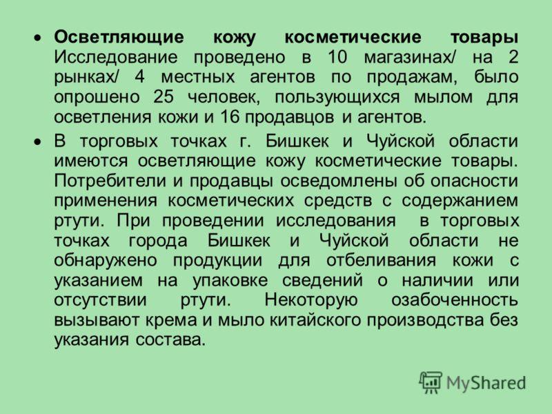 Осветляющие кожу косметические товары Исследование проведено в 10 магазинах/ на 2 рынках/ 4 местных агентов по продажам, было опрошено 25 человек, пользующихся мылом для осветления кожи и 16 продавцов и агентов. В торговых точках г. Бишкек и Чуйской
