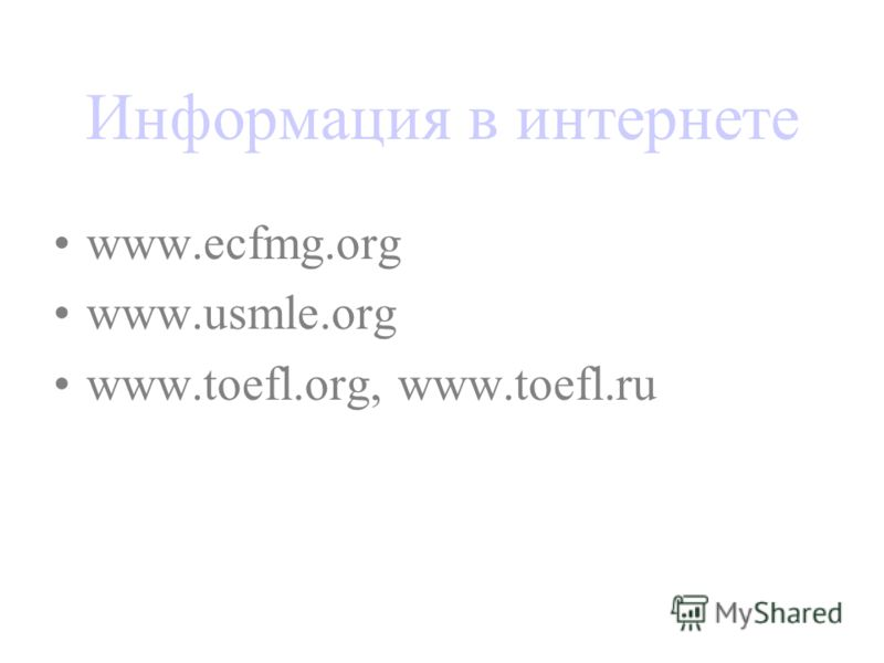 Информация в интернете www.ecfmg.org www.usmle.org www.toefl.org, www.toefl.ru