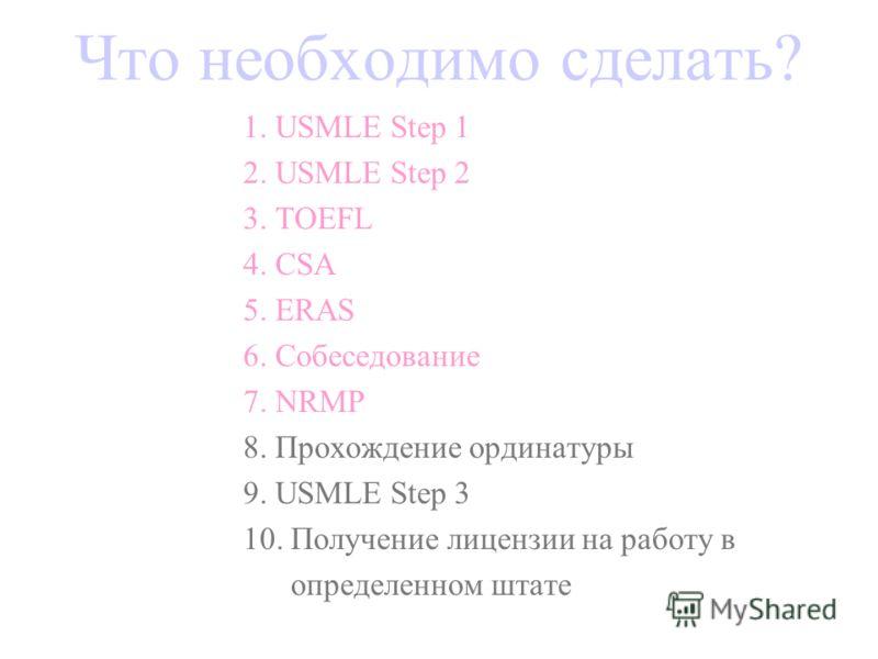 Что необходимо сделать? 1. USMLE Step 1 2. USMLE Step 2 3. TOEFL 4. CSA 5. ERAS 6. Собеседование 7. NRMP 8. Прохождение ординатуры 9. USMLE Step 3 10. Получение лицензии на работу в определенном штате