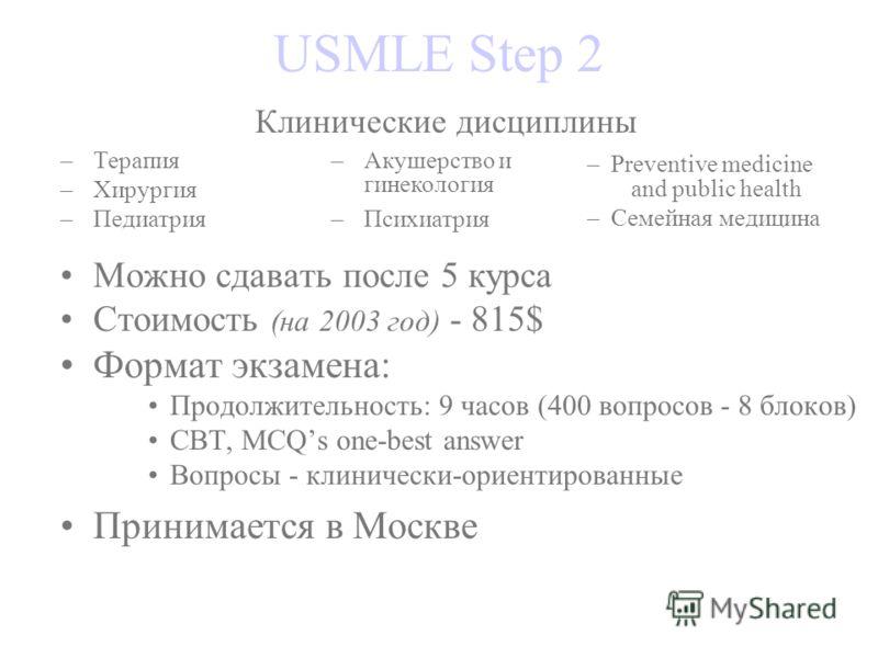 USMLE Step 2 Клинические дисциплины –Терапия –Хирургия –Педиатрия –Акушерство и гинекология –Психиатрия – Preventive medicine Можно сдавать после 5 курса Стоимость (на 2003 год) - 815$ Формат экзамена: Продолжительность: 9 часов (400 вопросов - 8 бло