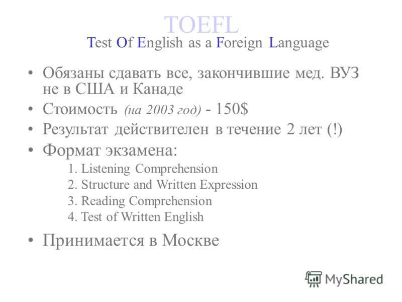 TOEFL Test Of English as a Foreign Language Обязаны сдавать все, закончившие мед. ВУЗ не в США и Канаде Стоимость (на 2003 год) - 150$ Результат действителен в течение 2 лет (!) Формат экзамена: 1. Listening Comprehension 2. Structure and Written Exp