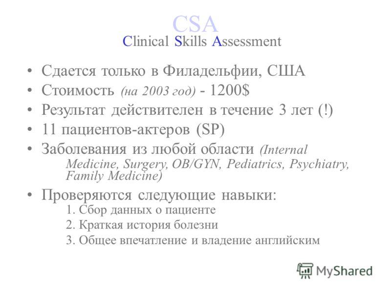 CSA Clinical Skills Assessment Сдается только в Филадельфии, США Стоимость (на 2003 год) - 1200$ Результат действителен в течение 3 лет (!) 11 пациентов-актеров (SP) Заболевания из любой области (Internal Medicine, Surgery, OB/GYN, Pediatrics, Psychi