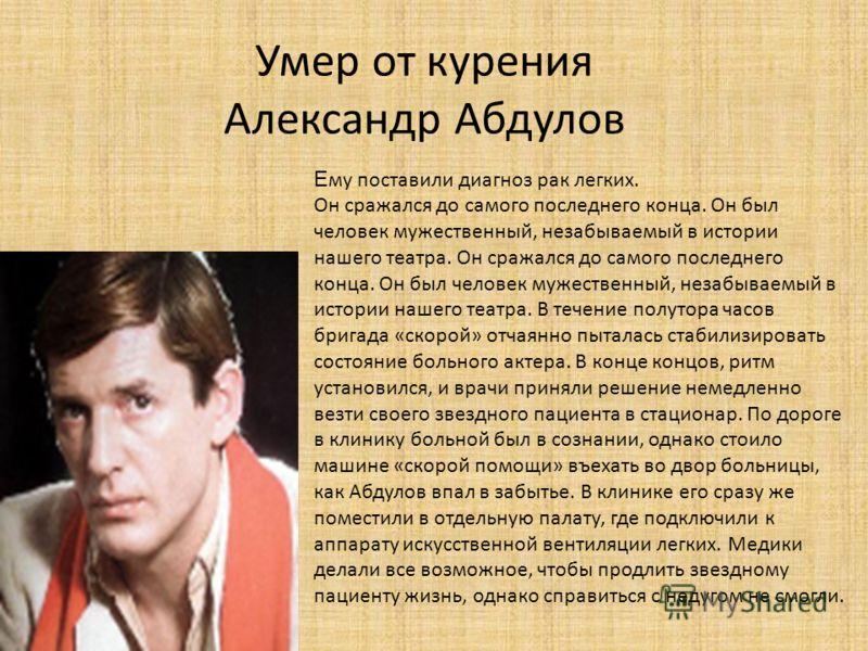 Умер от курения Александр Абдулов Е му поставили диагноз рак легких. Он сражался до самого последнего конца. Он был человек мужественный, незабываемый в истории нашего театра. Он сражался до самого последнего конца. Он был человек мужественный, незаб