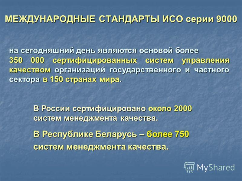 МЕЖДУНАРОДНЫЕ СТАНДАРТЫ ИСО серии 9000 на сегодняшний день являются основой более 350 000 сертифицированных систем управления качеством организаций государственного и частного сектора в 150 странах мира. В России сертифицировано около 2000 систем мен