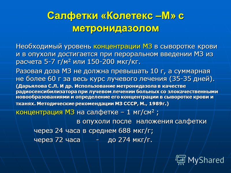 Салфетки «Колетекс –М» с метронидазолом Необходимый уровень концентрации МЗ в сыворотке крови и в опухоли достигается при пероральном введении МЗ из расчета 5-7 г/м 2 или 150-200 мкг/кг. Разовая доза МЗ не должна превышать 10 г, а суммарная не более