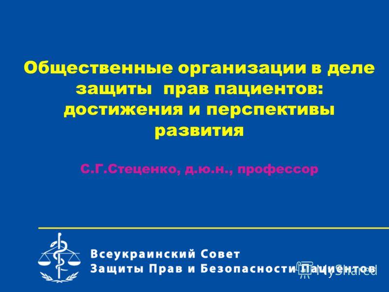 Общественные организации в деле защиты прав пациентов: достижения и перспективы развития С.Г.Стеценко, д.ю.н., профессор