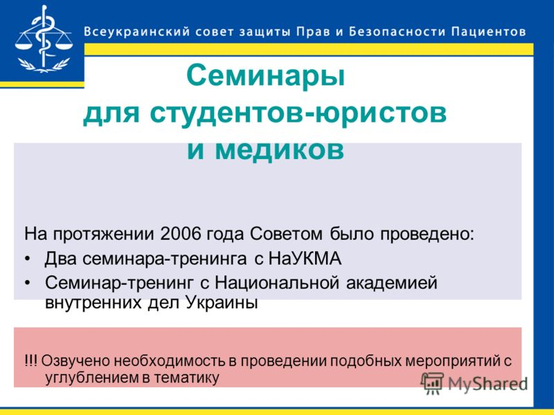 Семинары для студентов-юристов и медиков На протяжении 2006 года Советом было проведено: Два семинара-тренинга с НаУКМА Семинар-тренинг с Национальной академией внутренних дел Украины !!! Озвучено необходимость в проведении подобных мероприятий с угл