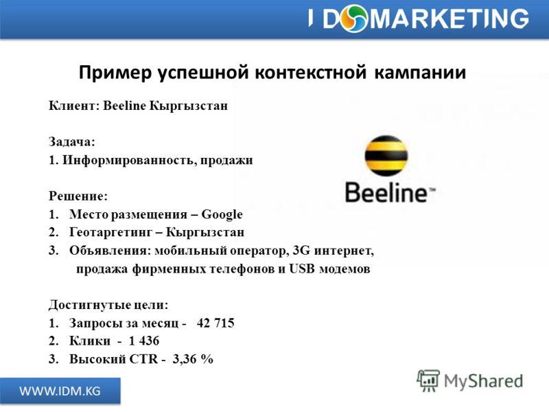 Пример успешной контекстной кампании Клиент: Beeline Кыргызстан Задача: 1. Информированность, продажи Решение: 1.Место размещения – Google 2.Геотаргетинг – Кыргызстан 3.Объявления: мобильный оператор, 3G интернет, продажа фирменных телефонов и USB мо
