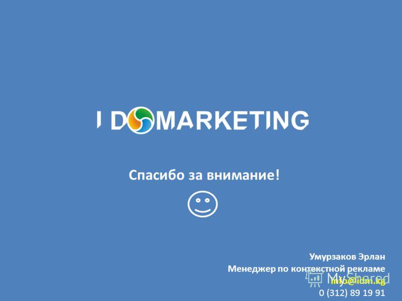 Умурзаков Эрлан Менеджер по контекстной рекламе info@idm.kg 0 (312) 89 19 91 Спасибо за внимание!