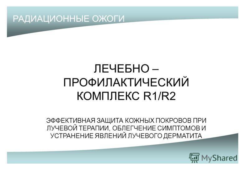 РАДИАЦИОННЫЕ ОЖОГИ ЛЕЧЕБНО – ПРОФИЛАКТИЧЕСКИЙ КОМПЛЕКС R1/R2 ЭФФЕКТИВНАЯ ЗАЩИТА КОЖНЫХ ПОКРОВОВ ПРИ ЛУЧЕВОЙ ТЕРАПИИ, ОБЛЕГЧЕНИЕ СИМПТОМОВ И УСТРАНЕНИЕ ЯВЛЕНИЙ ЛУЧЕВОГО ДЕРМАТИТА