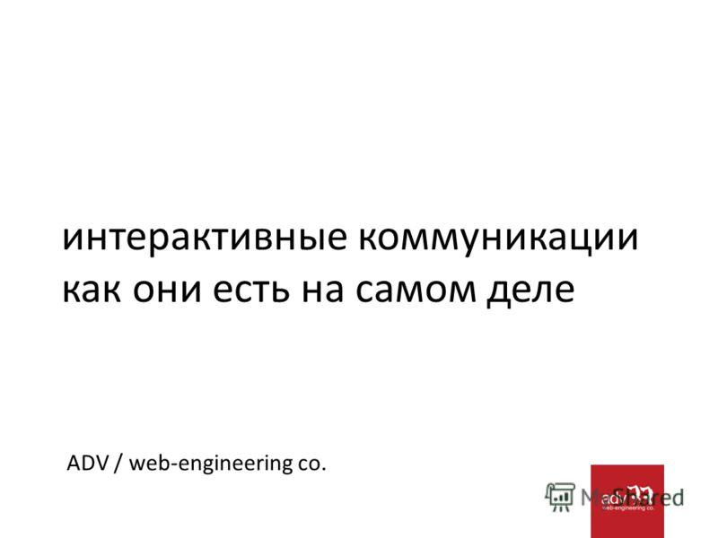 интерактивные коммуникации как они есть на самом деле ADV / web-engineering co.