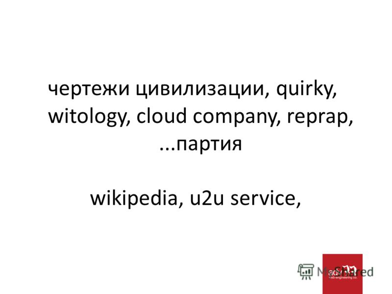чертежи цивилизации, quirky, witology, cloud company, reprap,...партия wikipedia, u2u service,