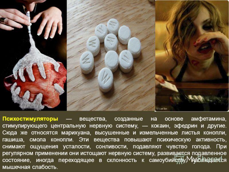 Психостимуляторы вещества, созданные на основе амфетамина, стимулирующего центральную нервную систему, кокаин, эфедрин и другие. Сюда же относятся марихуана, высушенные и измельченные листья конопли, гашиша, смола конопли. Эти вещества повышают психи