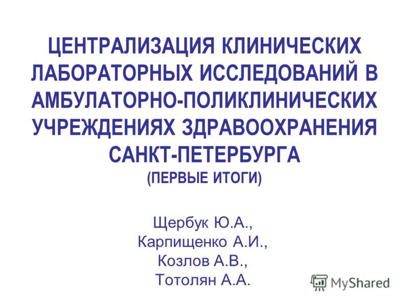 ЦЕНТРАЛИЗАЦИЯ КЛИНИЧЕСКИХ ЛАБОРАТОРНЫХ ИССЛЕДОВАНИЙ В АМБУЛАТОРНО-ПОЛИКЛИНИЧЕСКИХ УЧРЕЖДЕНИЯХ ЗДРАВООХРАНЕНИЯ САНКТ-ПЕТЕРБУРГА (ПЕРВЫЕ ИТОГИ) Щербук Ю.А., Карпищенко А.И., Козлов А.В., Тотолян А.А.
