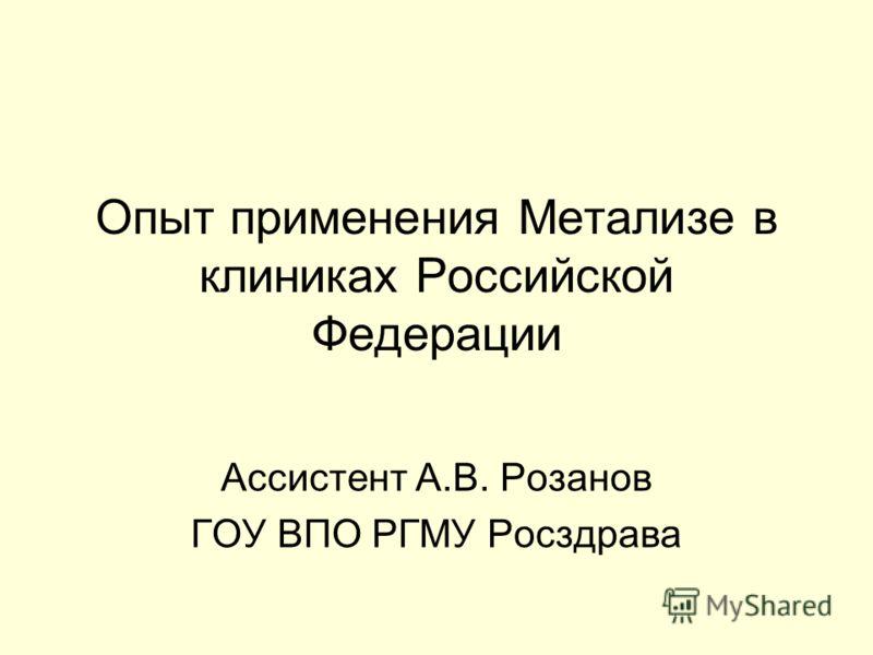 Опыт применения Метализе в клиниках Российской Федерации Ассистент А.В. Розанов ГОУ ВПО РГМУ Росздрава