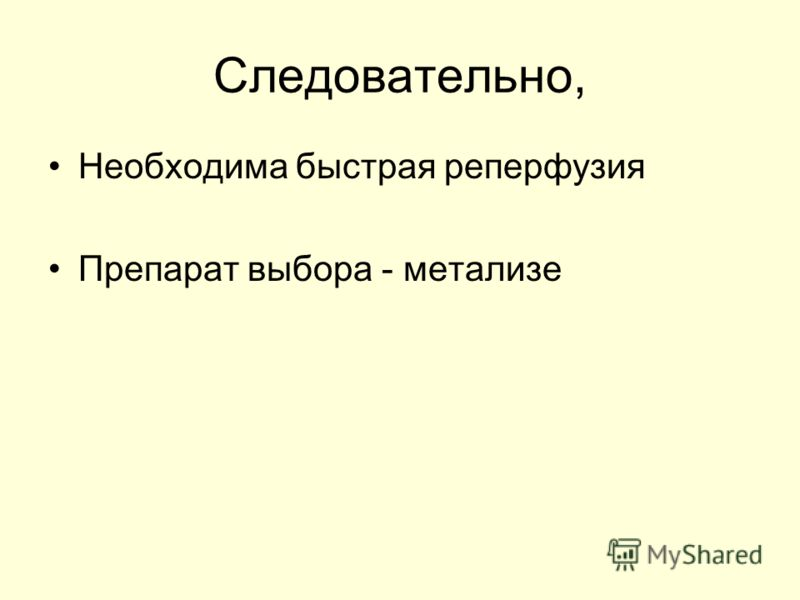 Следовательно, Необходима быстрая реперфузия Препарат выбора - метализе