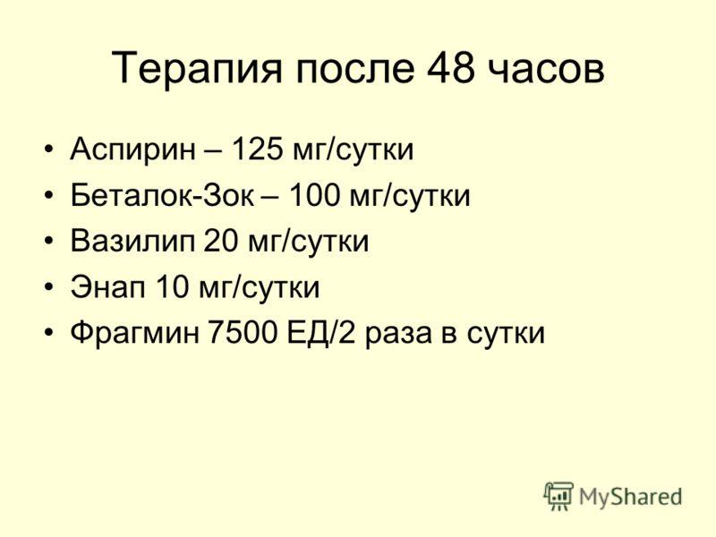 Терапия после 48 часов Аспирин – 125 мг/сутки Беталок-Зок – 100 мг/сутки Вазилип 20 мг/сутки Энап 10 мг/сутки Фрагмин 7500 ЕД/2 раза в сутки