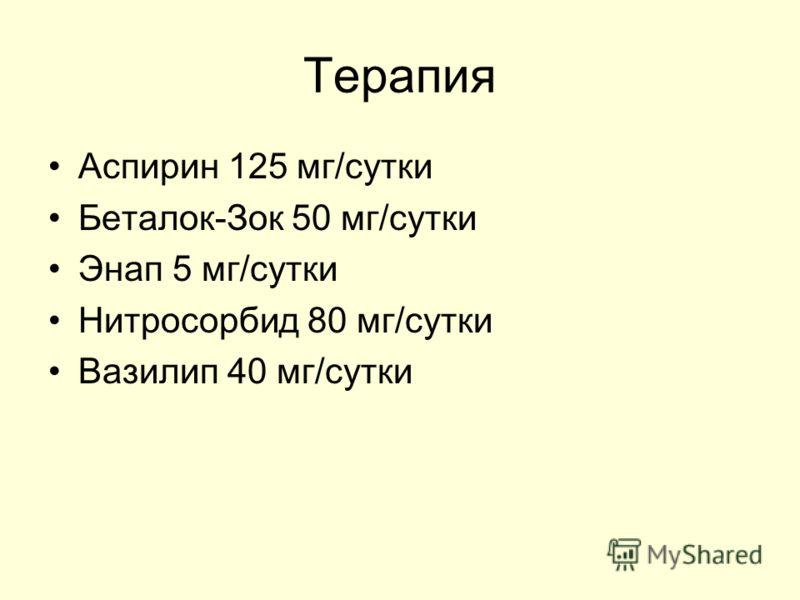 Терапия Аспирин 125 мг/сутки Беталок-Зок 50 мг/сутки Энап 5 мг/сутки Нитросорбид 80 мг/сутки Вазилип 40 мг/сутки