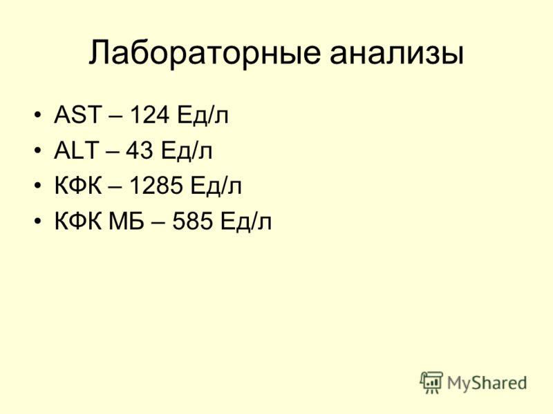 Лабораторные анализы AST – 124 Ед/л ALT – 43 Ед/л КФК – 1285 Ед/л КФК МБ – 585 Ед/л