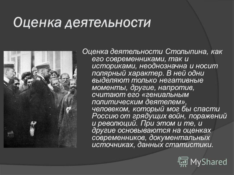 Оценка деятельности Оценка деятельности Столыпина, как его современниками, так и историками, неоднозначна и носит полярный характер. В ней одни выделяют только негативные моменты, другие, напротив, считают его «гениальным политическим деятелем», чело