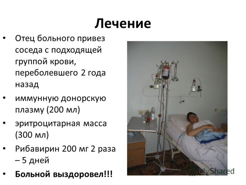 Лечение Отец больного привез соседа с подходящей группой крови, переболевшего 2 года назад иммунную донорскую плазму (200 мл) эритроцитарная масса (300 мл) Рибавирин 200 мг 2 раза – 5 дней Больной выздоровел!!!