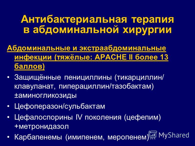 11 Антибактериальная терапия в абдоминальной хирургии Абдоминальные и экстраабдоминальные инфекции (тяжёлые: APACHE II более 13 баллов) Защищённые пенициллины (тикарциллин/ клавуланат, пиперациллин/тазобактам) ±аминогликозиды Цефоперазон/сульбактам Ц