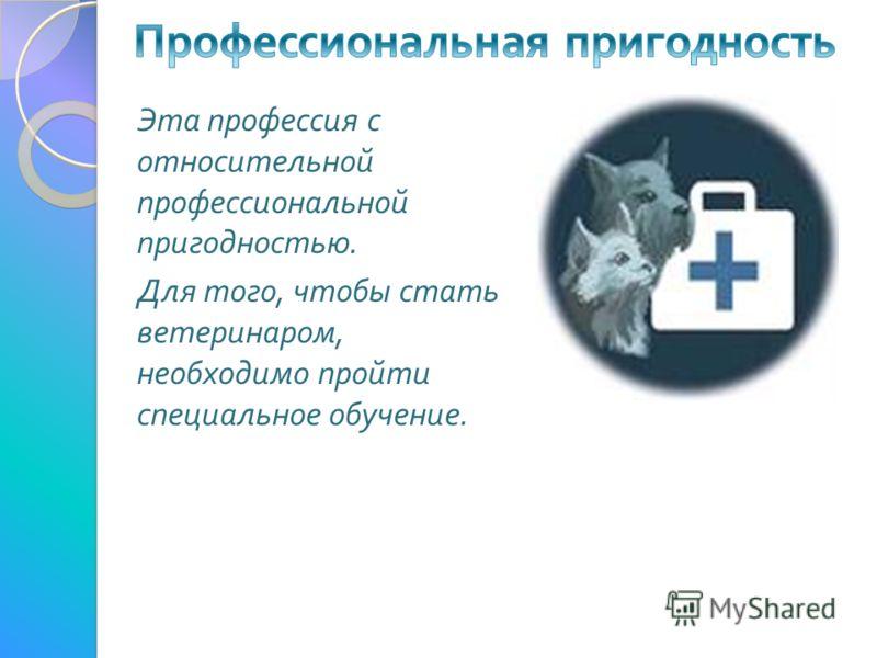 Эта профессия с относительной профессиональной пригодностью. Для того, чтобы стать ветеринаром, необходимо пройти специальное обучение.