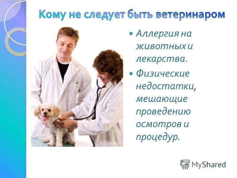 Аллергия на животных и лекарства. Физические недостатки, мешающие проведению осмотров и процедур.